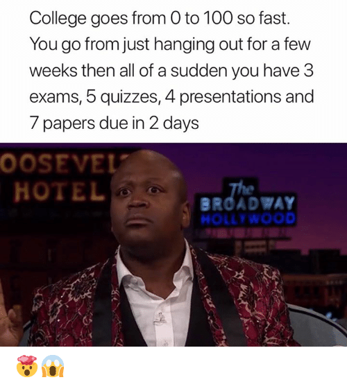 0 to 100, College, and Hotel: College goes from 0 to 100 so fast  You go from just hanging out for a few  weeks then all of a sudden you have 3  exams, 5 quizzes, 4 presentations and  7 papers due in 2 days  0OSEVEL  HOTEL  The  BROADWAY  HOLLYWOOD 🤯😱