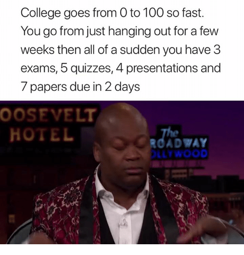 Anaconda, College, and Hotel: College goes from O to 100 so fast.  You go from just hanging out for a few  weeks then all of a sudden you have 3  exams, 5 quizzes, 4 presentations and  7 papers due in 2 days  OOSEVELT  HOTEL  ROADWAY  LLTWOOD