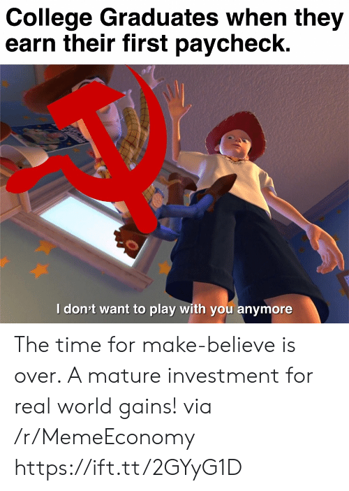investment: College Graduates when they  earn their first paycheck.  Idon't want to play with you anymore  ett The time for make-believe is over. A mature investment for real world gains! via /r/MemeEconomy https://ift.tt/2GYyG1D