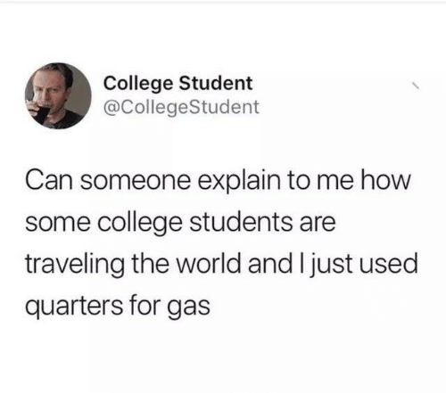 college students: College Student  @CollegeStudent  Can someone explain to me how  some college students are  traveling the world and I just used  quarters for gas