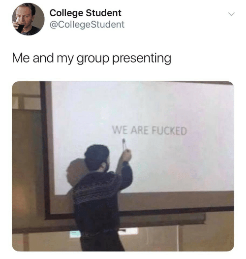 College, Student, and Group: College Student  @CollegeStudent  Me and my group presenting  WE ARE FUCKED