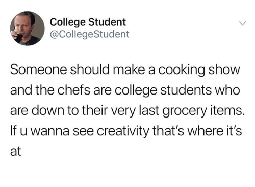 Humans of Tumblr: College Student  @CollegeStudent  Someone should make a cooking show  and the chefs are college students who  are down to their very last grocery items.  If u wanna see creativity that's where its  at