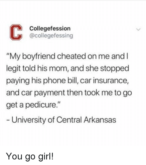 """Funny, Phone, and Arkansas: Collegefession  @collegefessing  """"My boyfriend cheated on me and l  legit told his mom, and she stopped  paying his phone bill, car insurance,  and car payment then took me to go  get a pedicure.""""  University of Central Arkansas You go girl!"""