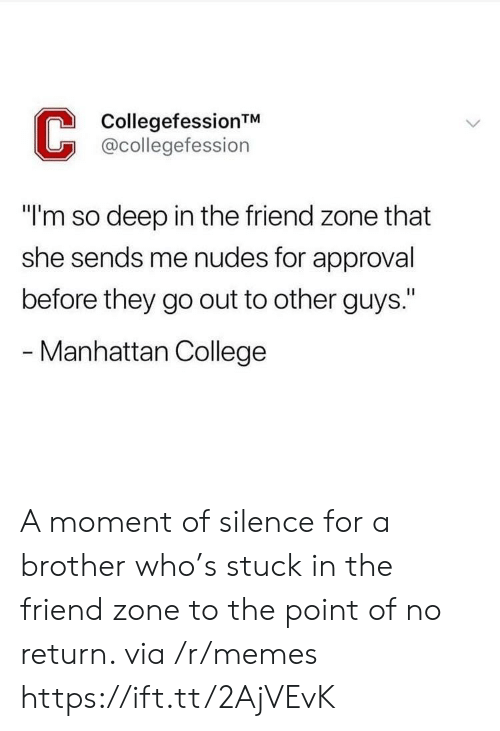 """a moment of silence: CollegefessionTM  @collegefession  """"I'm so deep in the friend zone that  she sends me nudes for approval  before they go out to other guys.""""  - Manhattan College A moment of silence for a brother who's stuck in the friend zone to the point of no return. via /r/memes https://ift.tt/2AjVEvK"""