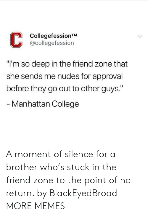 """a moment of silence: CollegefessionTM  @collegefession  """"I'm so deep in the friend zone that  she sends me nudes for approval  before they go out to other guys.""""  - Manhattan College A moment of silence for a brother who's stuck in the friend zone to the point of no return. by BlackEyedBroad MORE MEMES"""