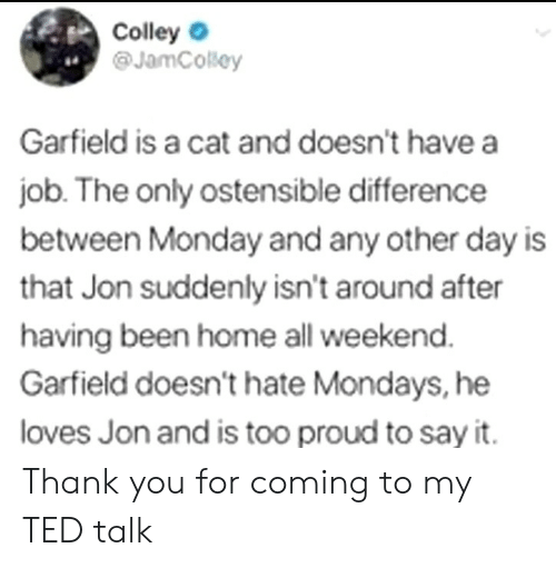 ted talk: Colley  @JamCosey  4.  Garfield is a cat and doesn't have a  job. The only ostensible difference  between Monday and any other day is  that Jon suddenly isn't around after  having been home all weekend  Garfield doesn't hate Mondays, he  loves Jon and is too proud to say it. Thank you for coming to my TED talk