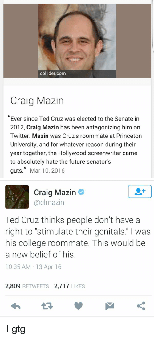 """i gtg: collider com  Craig Mazin  Ever since Ted Cruz was elected to the Senate in  2012, Craig Mazin has been antagonizing him on  Twitter. Mazin was Cruz's roommate at Princeton  University, and for whatever reason during their  year together, the Hollywood screenwriter came  to absolutely hate the future senator's  guts."""" Mar 10, 2016   Craig Mazin  @clmazin  Ted Cruz thinks people don't have a  right to """"stimulate their genitals"""" was  his college roommate. This would be  a new belief of his  10:35 AM 13 Apr 16  2,809  RETWEETS 2,717  LIKES I gtg"""