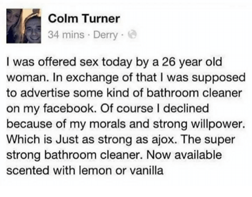 Superate: Colm Turner  34 mins Derry  I was offered sex today by a 26 year old  woman. In exchange of that I was supposed  to advertise some kind of bathroom cleaner  on my facebook. Of course I declined  because of my morals and strong willpower.  Which is Just as strong as ajox. The super  strong bathroom cleaner. Now available  scented with lemon or vanilla