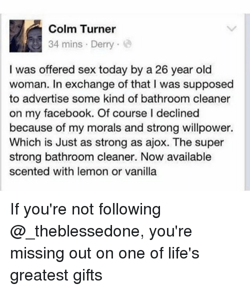 Stronge: Colm Turner  34 mins Derry  I was offered sex today by a 26 year old  woman. In exchange of that I was supposed  to advertise some kind of bathroom cleaner  on my facebook. Of course I declined  because of my morals and strong willpower.  Which is Just as strong as ajox. The super  strong bathroom cleaner. Now available  scented with lemon or vanilla If you're not following @_theblessedone, you're missing out on one of life's greatest gifts