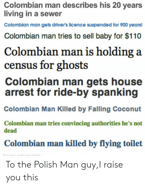 spanking: Colombian man describes his 20 years  living in a sewer  Colombian man gets driver's licence suspended for 900 years!  Colombian man tries to sell baby for $110  Colombian man is holding a  census for ghosts  Colombian man gets house  arrest for ride-by spanking  Colombian Man Killed by Falling Coconut  Colombian man tries convincing authorities he's not  dead  Colombian man killed by flying toilet To the Polish Man guy,I raise you this