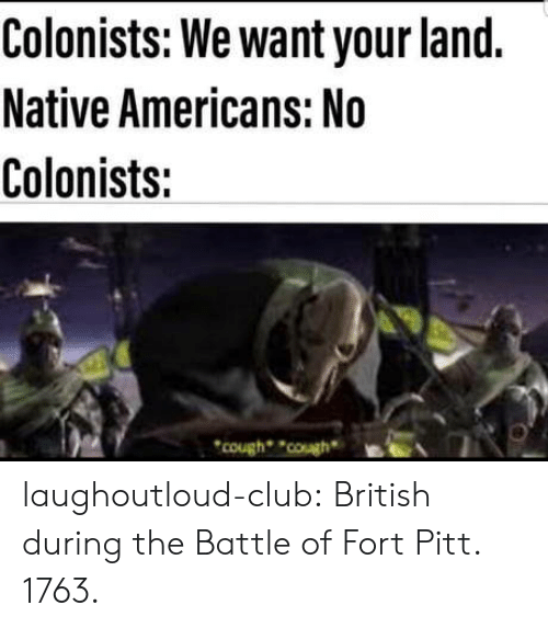 native americans: Colonists: We want your land.  Native Americans: No  Colonists:  cough ouBEA laughoutloud-club:  British during the Battle of Fort Pitt. 1763.
