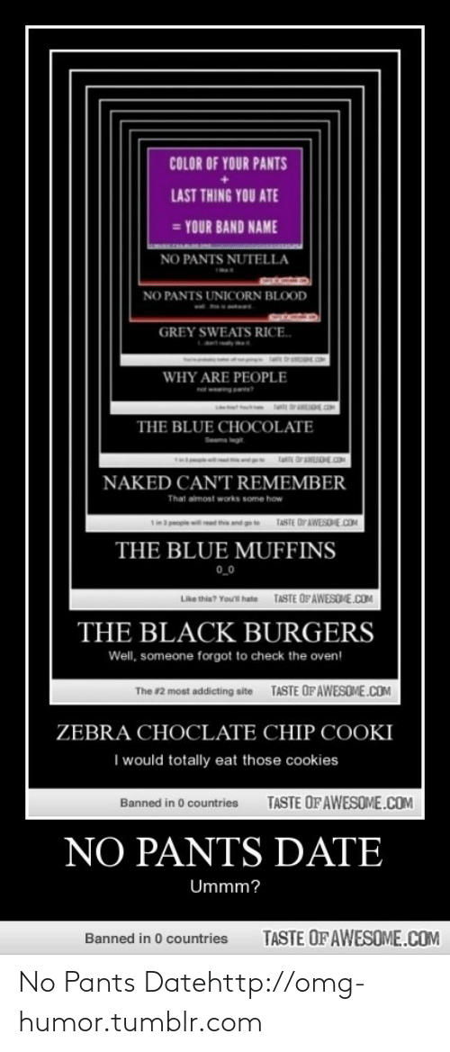 Your Band Name: COLOR OF YOUR PANTS  LAST THING YOU ATE  = YOUR BAND NAME  NO PANTS NUTELLA  NO PANTS UNICORN BLOOD  GREY SWEATS RICE.  WHY ARE PEOPLE  THE BLUE CHOCOLATE  FaTE DrAWESOECN  NAKED CAN'T REMEMBER  That aimost works some how  TASTE OPAWESOE.COM  Tin a people read  THE BLUE MUFFINS  0_0  Like this? Yout hate TASTE OF AWESONE.COM  THE BLACK BURGERS  Well, someone forgot to check the oven!  TASTE OF AWESOME.COM  The #2 most addicting site  ZEBRA CHOCLATE CHIP COOKI  I would totally eat those cookies  TASTE OF AWESOME.COM  Banned in 0 countries  NO PANTS DATE  Ummm?  TASTE OF AWESOME.COM  Banned in 0 countries No Pants Datehttp://omg-humor.tumblr.com