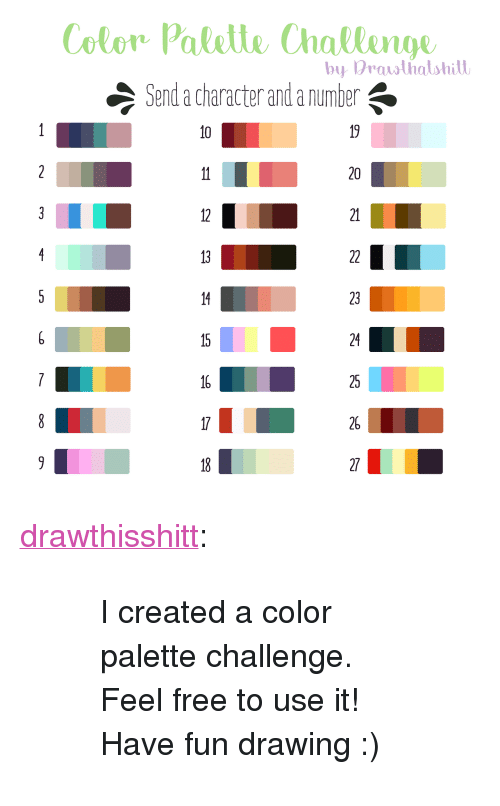 """Color Palette: Color Palelle Challenge  Send a character and a number  by Prawthalshitl  10  20  12  21  23  24  25  26 <p><a href=""""http://drawthisshitt.tumblr.com/post/158582347299/i-created-a-color-palette-challenge-feel-free-to"""" class=""""tumblr_blog"""" target=""""_blank"""">drawthisshitt</a>:</p>  <blockquote><blockquote><p>I created a color palette challenge. Feel free to use it!</p><p>Have fun drawing :)</p></blockquote></blockquote>"""