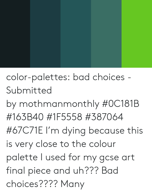 Bad, Target, and Tumblr: color-palettes: bad choices - Submitted by mothmanmonthly #0C181B #163B40 #1F5558 #387064 #67C71E   I'm dying because this is very close to the colour palette I used for my gcse art final piece and uh??? Bad choices???? Many