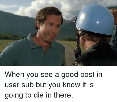 Funny, Good, and Color: COLOR When you see a good post in user sub but you know it is going to die in there.