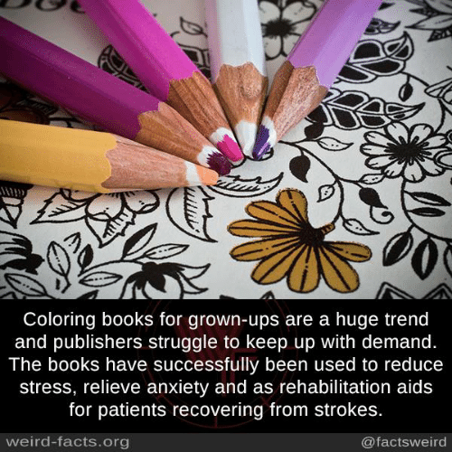 strokes: Coloring books for grown-ups are a huge trend  and publishers struggle to keep up with demand.  The books have successfully been used to reduce  stress, relieve anxiety and as rehabilitation aids  for patients recovering from strokes.  weird-facts.org  @factsweird