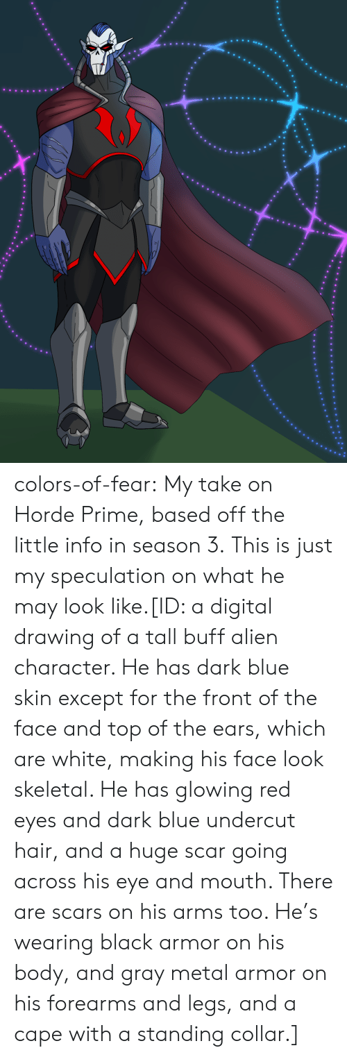 Tumblr, Alien, and Black: colors-of-fear:  My take on Horde Prime, based off the little info in season 3. This is just my speculation on what he may look like.[ID: a digital drawing of a tall buff alien character. He has dark blue skin except for the front of the face and top of the ears, which are white, making his face look skeletal. He has glowing red eyes and dark blue undercut hair, and a huge scar going across his eye and mouth. There are scars on his arms too. He's wearing black armor on his body, and gray metal armor on his forearms and legs, and a cape with a standing collar.]