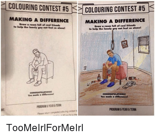 Being Alone, Friends, and Congratulations: COLOURING CONTEST #  COLOURIN CONTEST 5  MAKING A DIFFERENCE  Drew room full of cool friends  to help the lonely guy not feel se alone!  MAKING A DIFFERENCE  Draw a room full of cool friends  to help the lonely guy not feel so alone!  rA  CONGRATULATIONS  You made a differeneel  CONGRATULATIONS!  You made a difference!  PROGRAM&YEAR &TERM:  ME:  PROGRAM & YEAR & TERM:  Please return compieted colouring contestto TooMeIrlForMeIrl