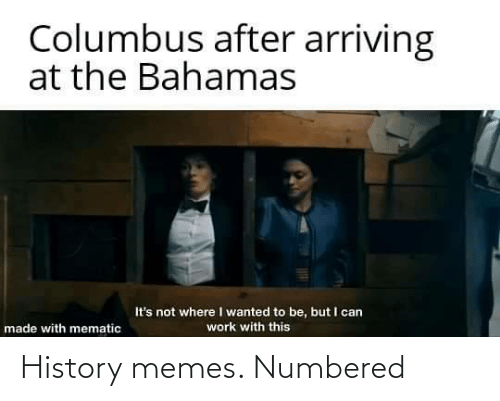 columbus: Columbus after arriving  at the Bahamas  It's not where I wanted to be, but I can  work with this  made with mematic History memes. Numbered