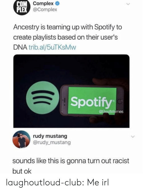 Club, Complex, and Tumblr: COM  Complex  PLEX  @Complex  Ancestry is teaming up with Spotify to  create playlists based on their user's  DNA trib.al/5uTKsMw  Spotify  @BestMemes  rudy mustang  @rudy mustang  sounds like this is gonna turn out racist  but ok laughoutloud-club:  Me irl