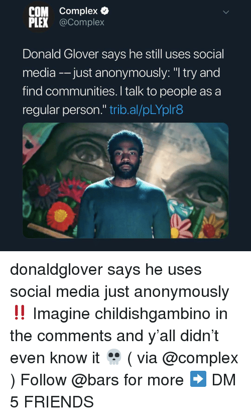 "Complex, Donald Glover, and Friends: COM Complex &  PLEX @Complex  Donald Glover says he still uses social  media -just anonymously: ""I try and  find communities. I talk to people as a  regular person."" trib.al/pLYplr8 donaldglover says he uses social media just anonymously ‼️ Imagine childishgambino in the comments and y'all didn't even know it 💀 ( via @complex ) Follow @bars for more ➡️ DM 5 FRIENDS"