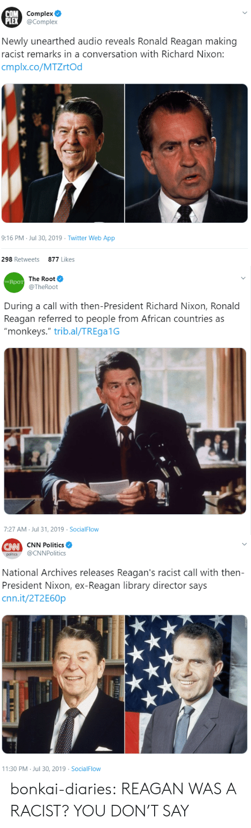"cnn.com, Complex, and Politics: COM Complex  PLEX @Complex  Newly unearthed audio reveals Ronald Reagan making  racist remarks in a conversation with Richard Nixon:  cmplx.co/MTZrtOd  9:16 PM Jul 30, 2019 Twitter Web App  298 Retweets  877 Likes   The Root  THE ROOT  @TheRoot  During a call with then-President Richard Nixon, Ronald  Reagan referred to people from African countries as  ""monkeys."" trib.al/TREga1G  7:27 AM Jul 31, 2019 SocialFlow   CW CNN Politics  @CNNPolitics  poltics  National Archives releases Reagan's racist call with then-  President Nixon, ex-Reagan library director says  cnn.it/2T2E60P  11:30 PM Jul 30, 2019 SocialFlow bonkai-diaries:  REAGAN WAS A RACIST? YOU DON'T SAY"