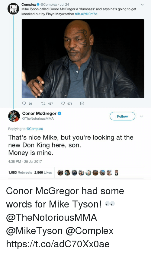 Complex, Conor McGregor, and Floyd Mayweather: COM  PLEX  Complex @Complex Jul 24  Mike Tyson called Conor McGregor a 'dumbass' and says he's going to get  knocked out by Floyd Mayweather trib.al/dkOhf7d  30  437。971  Conor McGregor  @TheNotoriousMMA  Follow  Replying to @Complex  That's nice Mike, but you're looking at the  new Don King here, son  Money is mine.  4:38 PM 25 Jul 2017  1,083 Retweets 2,866 Likes .③ⓦe Conor McGregor had some words for Mike Tyson! 👀 @TheNotoriousMMA @MikeTyson @Complex https://t.co/adC70Xx0ae