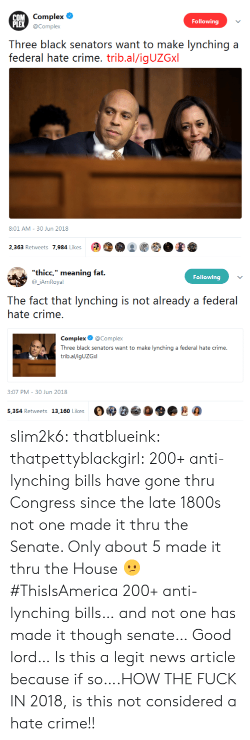 """lynching: COM  PLEX  Complex  Following  X @Complex  h  black senaors want toak lync:hing a  federal hate crime. trib.al/igUZGxl  8:01 AM-30 Jun 2018  2,363 Retweets 7,984 Likes  ●  ●   thicc,"""" meaning fat.  @_iAmRoyal  Following  The fact that lynching is not already a federal  hate crime.  Complex @Complex  Three black senators want to make lynching a federal hate crime.  trib.al/igUZGxl  :07 PM- 30 Jun 2018  5,354 Retweets 13,160 Likes  Oe9 eeOO.趣@ slim2k6:  thatblueink:  thatpettyblackgirl:  200+ anti-lynching bills have gone thru Congress since the late 1800s  not one made it thru the Senate. Only about 5 made it thru the House 😕 #ThisIsAmerica  200+ anti-lynching bills… and not one has made it though senate… Good lord…  Is this a legit news article because if so….HOW THE FUCK IN 2018, is this not considered a hate crime!!"""