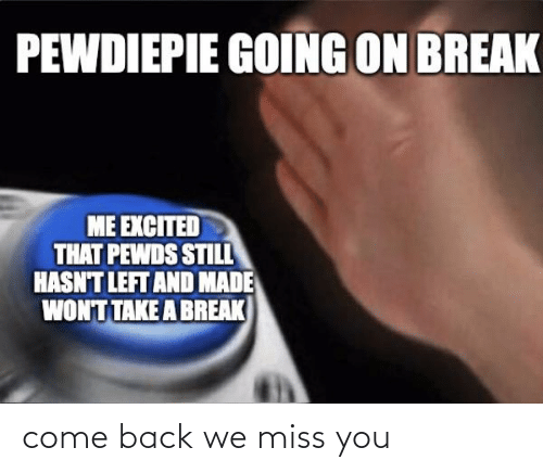 come: come back we miss you