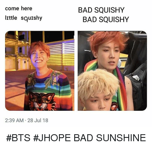 Bad, Bts, and Sunshine: come here  BAD SQUISHY  little squishy  BAD SQUISHY  2:39 AM 28 Jul 18 #BTS #JHOPE BAD SUNSHINE