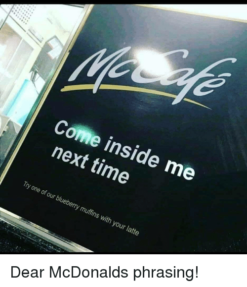 McDonalds, Time, and Next: Come inside me  next time  Try one of our blueberry muffins with your latte Dear McDonalds phrasing!