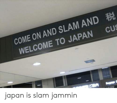 Jammin: COME ON AND SLAM AND  WELCOME TO JAPAN CUS japan is slam jammin