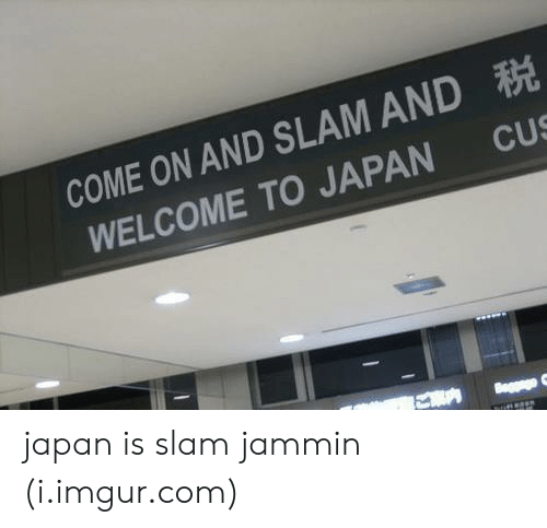 Jammin: COME ON AND SLAM AND  WELCOME TO JAPAN CUS japan is slam jammin (i.imgur.com)