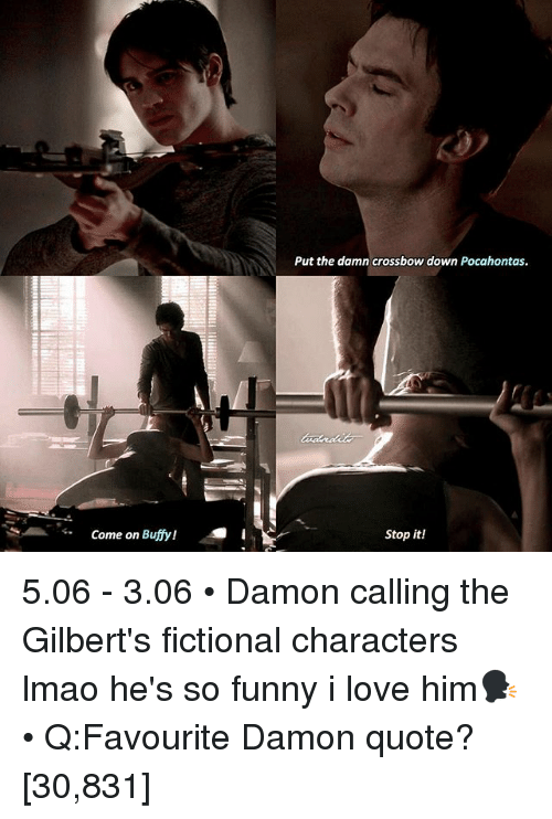 crossbow: Come on Buffy!  Put the damn crossbow down Pocahontas.  Stop it! 5.06 - 3.06 • Damon calling the Gilbert's fictional characters lmao he's so funny i love him🗣 • Q:Favourite Damon quote? [30,831]