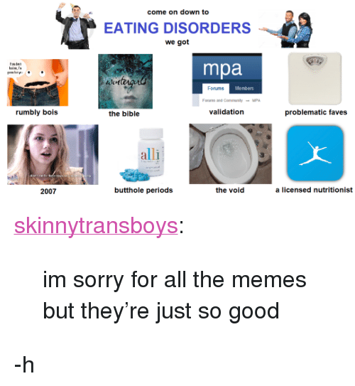 """mpa: come on down to  EATING DISORDERS  we got  mpa  Forums  Members  rumbly bois  the bible  validation  problematic faves  alli  3  2007  butthole periods  the void  a licensed nutritionist <p><a href=""""https://skinnytransboys.tumblr.com/post/164611345098/im-sorry-for-all-the-memes-but-theyre-just-so"""" class=""""tumblr_blog"""">skinnytransboys</a>:</p><blockquote><p>im sorry for all the memes but they're just so good</p></blockquote> <p>-h</p>"""