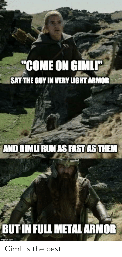"""Run, Best, and Metal: """"COME ON GIMLI  SAY THE GUY IN VERY LIGHT ARMOR  AND GIMLI RUN AS FAST AS THEM  BUT IN FULL METAL ARMOR  imgflip.com Gimli is the best"""