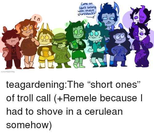 "Thes: Come on  Idon't belong  with thes e  shortstacks  TEAGARDENING teagardening:The ""short ones"" of troll call (+Remele because I had to shove in a cerulean somehow)"