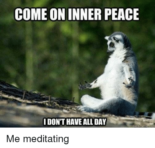 Peace, Come On, and  Come: COME ON INNER PEACE  I DON'T HAVE ALDAYİİ Me meditating