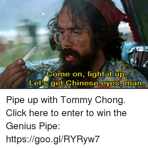 Tommy Chong: Come on, light it up  Lets get Chinese eyes, man Pipe up with Tommy Chong. Click here to enter to win the Genius Pipe:  https://goo.gl/RYRyw7
