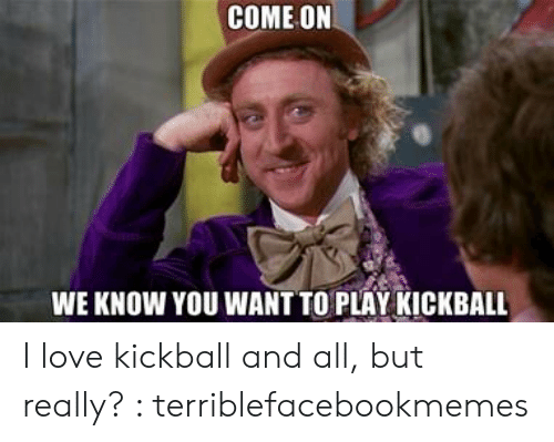Play Kickball: COME ON  WE KNOW YOU WANT TO PLAY KICKBALL I love kickball and all, but really? : terriblefacebookmemes