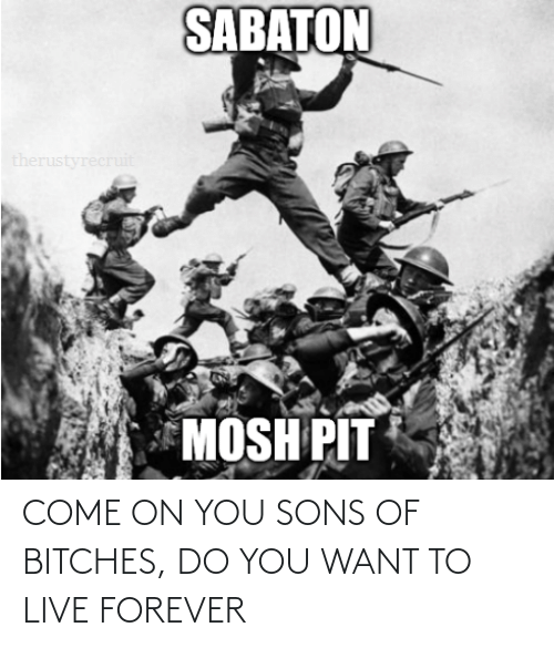 Live Forever: COME ON YOU SONS OF BITCHES, DO YOU WANT TO LIVE FOREVER