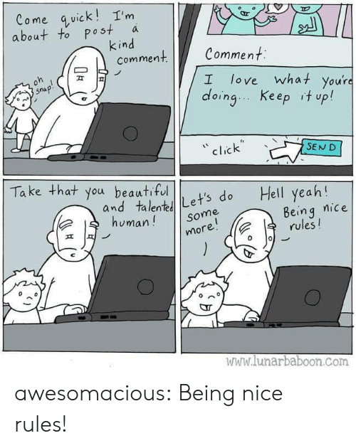take that: Come quick!I'm  about to post  kind  comment  a  Comment  oh  love what you're  doing Keep it up!  snap!  I  click  SEND  Take that you beautiful  Hell yeah!  and talentLet's do  human!  Being nice  rules!  Some  more!  www.lunarbaboon.com awesomacious:  Being nice rules!