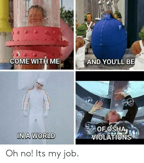 osha: COME WITH ME  AND YOU'LL BE  OF OSHA  VIOLATIONS  IN A WORLD Oh no! Its my job.