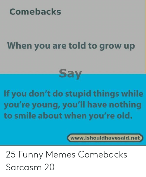 Funny, Memes, and Smile: Comebacks  When you are told to grow up  Say  If you don't do stupid things while  you're young, you'll have nothing  to smile about when you're old.  www.ishouldhavesaid.net 25 Funny Memes Comebacks Sarcasm 20