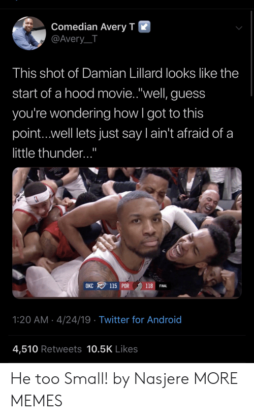 "Android, Dank, and Memes: Comedian Averv T K  @Avery_T  This shot of Damian Lillard looks like the  start of a hood movie.""well, guess  you're wondering how l got to this  point...well lets just say l ain't afraid of a  little thunder...""  OKC 115 POR 》) 118 FINAL  1:20 AM 4/24/19 Twitter for Android  4,510 Retweets 10.5K Likes He too Small! by Nasjere MORE MEMES"
