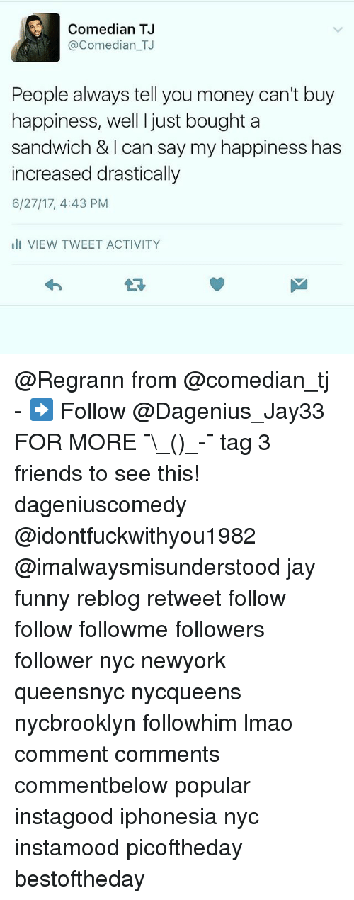 Alwaysed: Comedian TJ  @Comedian_TJ  People always tell you money can't buy  happiness, well I just bought a  sandwich & I can say my happiness has  increased drastically  6/27/17, 4:43 PM  ll VIEW TWEET ACTIVITY @Regrann from @comedian_tj - ➡️ Follow @Dagenius_Jay33 FOR MORE ¯\_(ツ)_-¯ tag 3 friends to see this! dageniuscomedy @idontfuckwithyou1982 @imalwaysmisunderstood jay funny reblog retweet follow follow followme followers follower nyc newyork queensnyc nycqueens nycbrooklyn followhim lmao comment comments commentbelow popular instagood iphonesia nyc instamood picoftheday bestoftheday