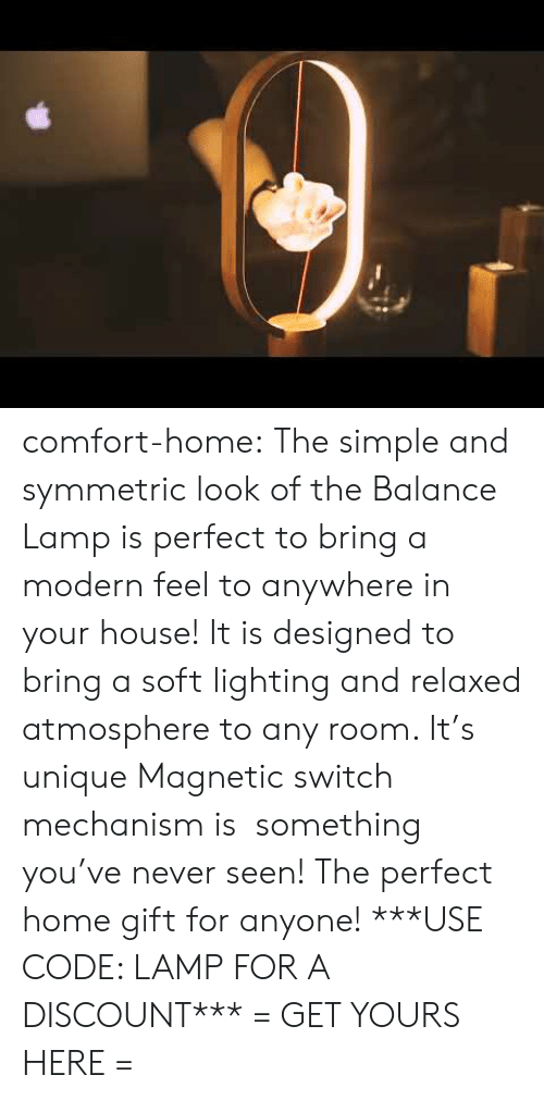 Target, Tumblr, and Blog: comfort-home: The simple and symmetric look of the Balance Lamp is perfect to bring a modern feel to anywhere in your house! It is designed to bring a soft lighting and relaxed atmosphere to any room. It's unique Magnetic switch mechanism is something you've never seen! The perfect home gift for anyone! ***USE CODE: LAMPFOR A DISCOUNT*** = GET YOURS HERE =