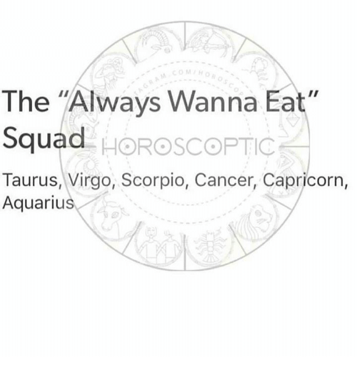 "Squad, Aquarius, and Cancer: COMH  The ""Always Wanna Eat  Squad  Taurus, Virgo, Scorpio, Cancer, Capricorn,  . HOROSCOPTIC  Aquarius"