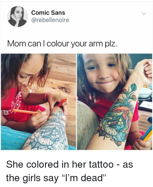 """Funny, Girls, and Tattoo: Comic Sans  @rebellenoire  Mom can l colour your arm plz. She colored in her tattoo - as the girls say """"I'm dead"""""""