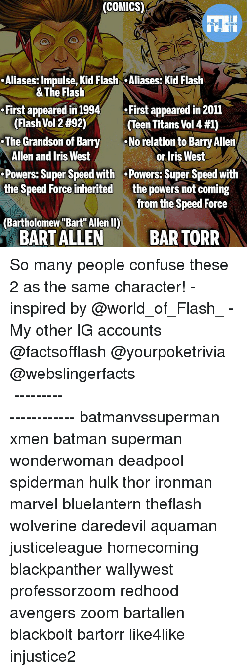 """Iris: (COMICS)  .Aliases: Impulse, Kid Flash Aliases: Kid Flash  First appeared in 1994First appeared in 2011  .The Grandson of Barry  Powers: Super Speed with .Powers: Super Speed with  & The Flash  (Flash Vol 2 #92)  (Teen Titans Vol 4 #1)  No relation to Barry Allen  Allen and Iris West  or Iris West  the powers not coming  from the Speed Force  the Speed Force inherited  (Bartholomew """"Bart Allen II)  BART ALLEN  BAR TORR So many people confuse these 2 as the same character! - inspired by @world_of_Flash_ - My other IG accounts @factsofflash @yourpoketrivia @webslingerfacts ⠀⠀⠀⠀⠀⠀⠀⠀⠀⠀⠀⠀⠀⠀⠀⠀⠀⠀⠀⠀⠀⠀⠀⠀⠀⠀⠀⠀⠀⠀⠀⠀⠀⠀⠀⠀ ⠀⠀--------------------- batmanvssuperman xmen batman superman wonderwoman deadpool spiderman hulk thor ironman marvel bluelantern theflash wolverine daredevil aquaman justiceleague homecoming blackpanther wallywest professorzoom redhood avengers zoom bartallen blackbolt bartorr like4like injustice2"""